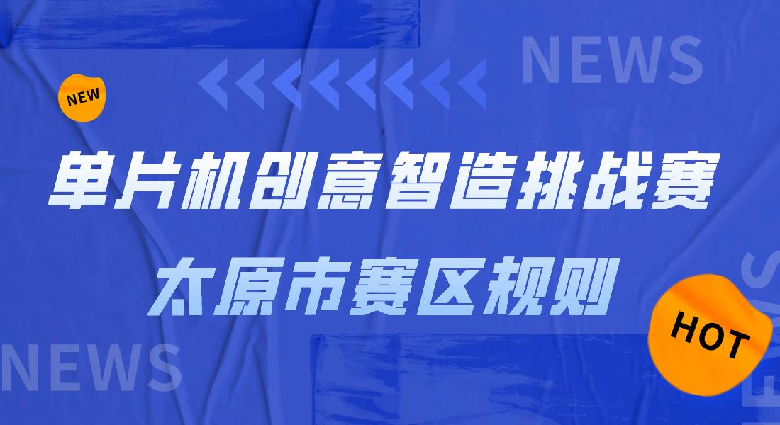 【赛事资讯】单片机创意智造挑战赛太原市赛区规则