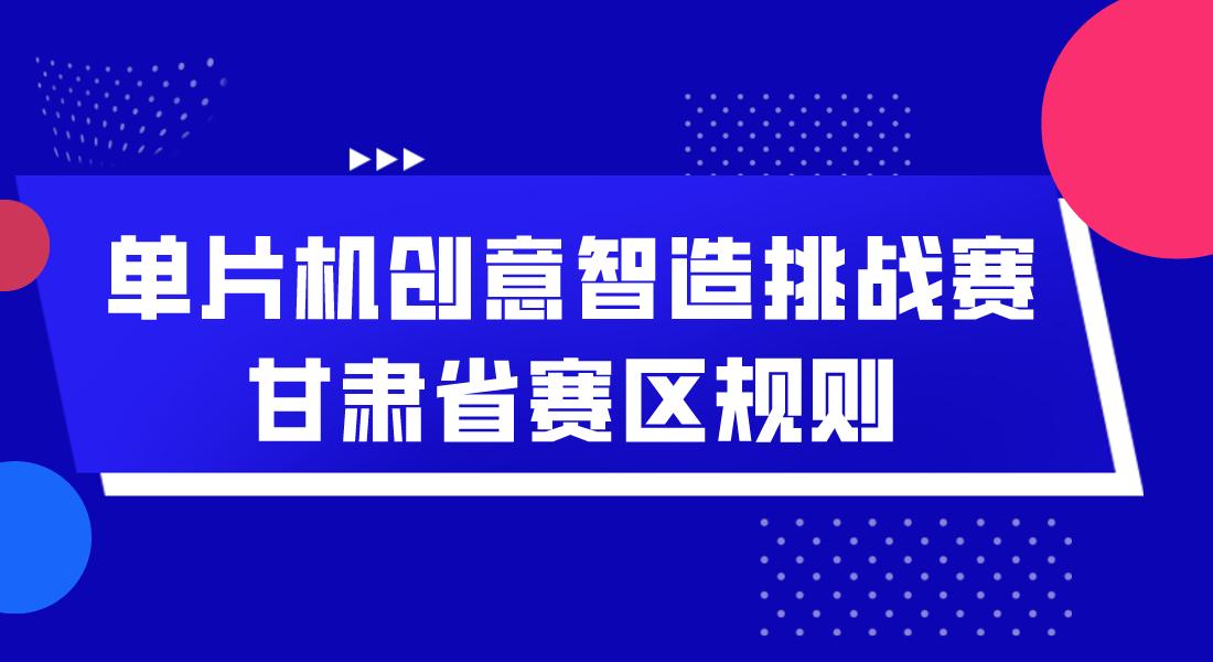 【赛事资讯】单片机创意智造挑战赛甘肃省赛区规则